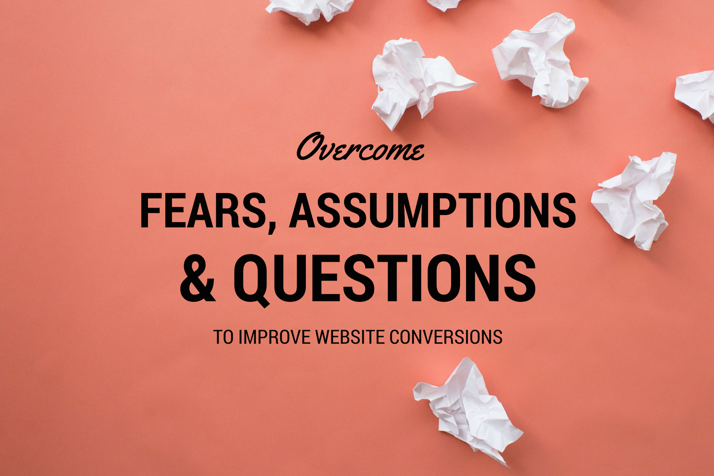 Improve Conversion by Overcoming Fears, Assumptions and Questions